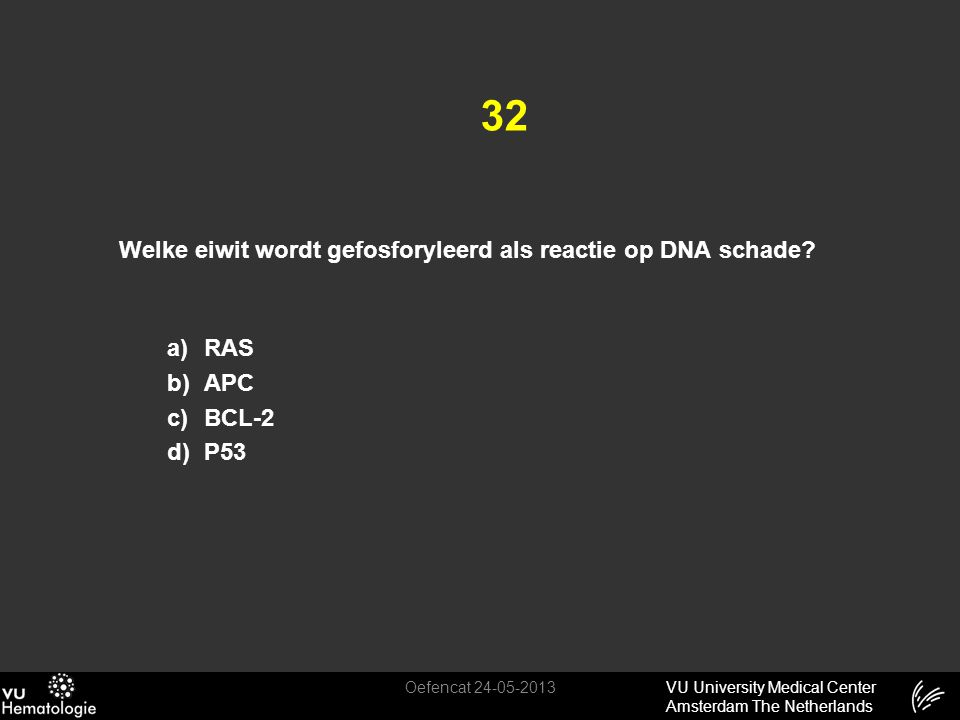 VU University Medical Center Amsterdam The Netherlands 32 Welke eiwit wordt gefosforyleerd als reactie op DNA schade? a) RAS b) APC c) BCL-2 d) P53 Oe