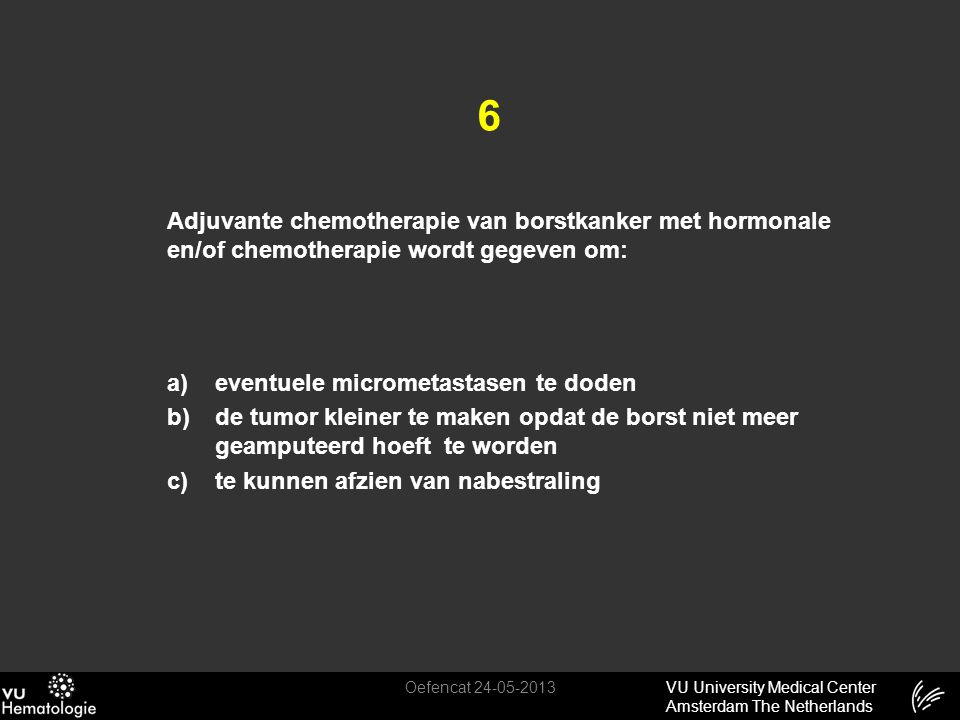 VU University Medical Center Amsterdam The Netherlands 6 Adjuvante chemotherapie van borstkanker met hormonale en/of chemotherapie wordt gegeven om: a