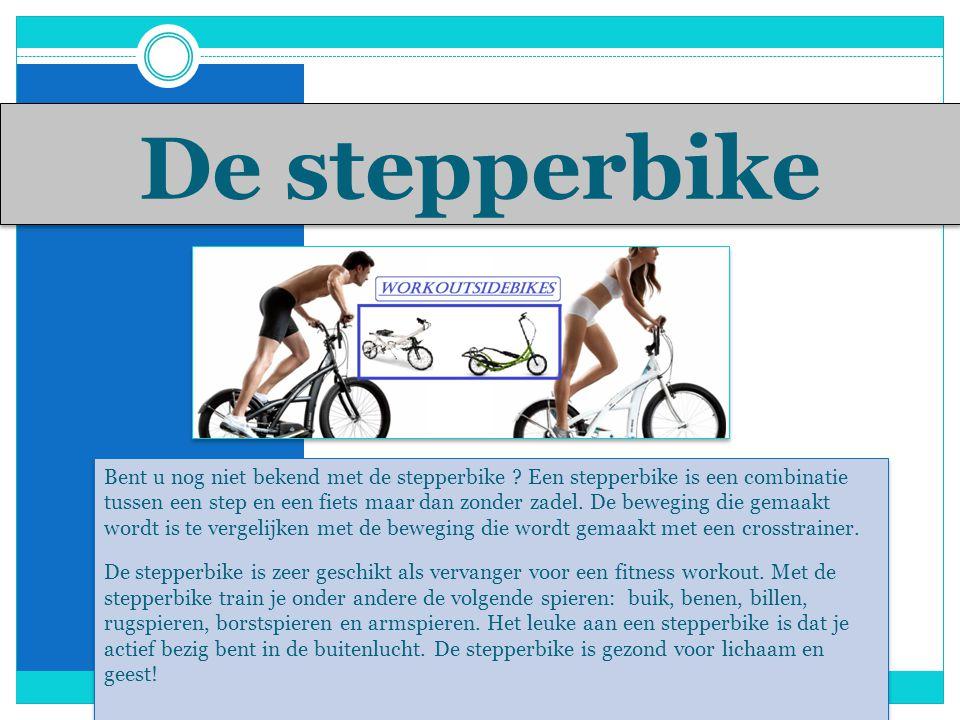 De stepperbike Bent u nog niet bekend met de stepperbike .