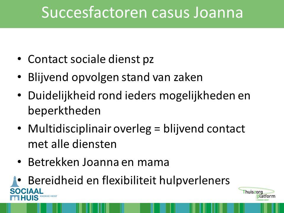 Succesfactoren casus Joanna Contact sociale dienst pz Blijvend opvolgen stand van zaken Duidelijkheid rond ieders mogelijkheden en beperktheden Multid