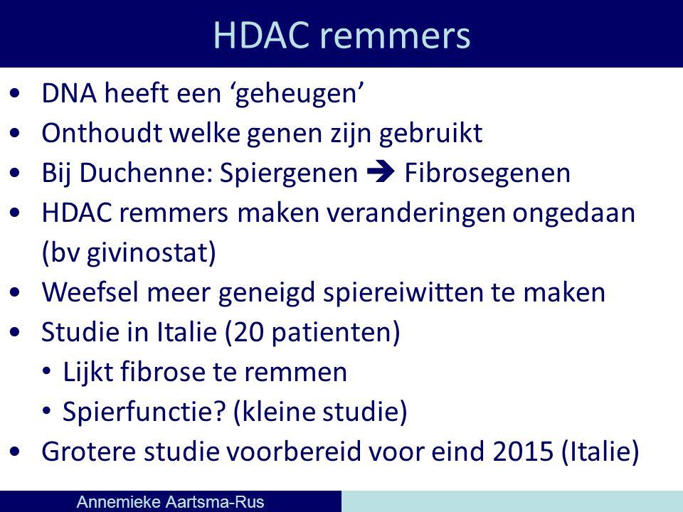 HDAC remmers Annemieke Aartsma-Rus DNA heeft een 'geheugen' Onthoudt welke genen zijn gebruikt Bij Duchenne: Spiergenen  Fibrosegenen HDAC remmers maken veranderingen ongedaan (bv givinostat) Weefsel meer geneigd spiereiwitten te maken Studie in Italie (20 patienten) Lijkt fibrose te remmen Spierfunctie.