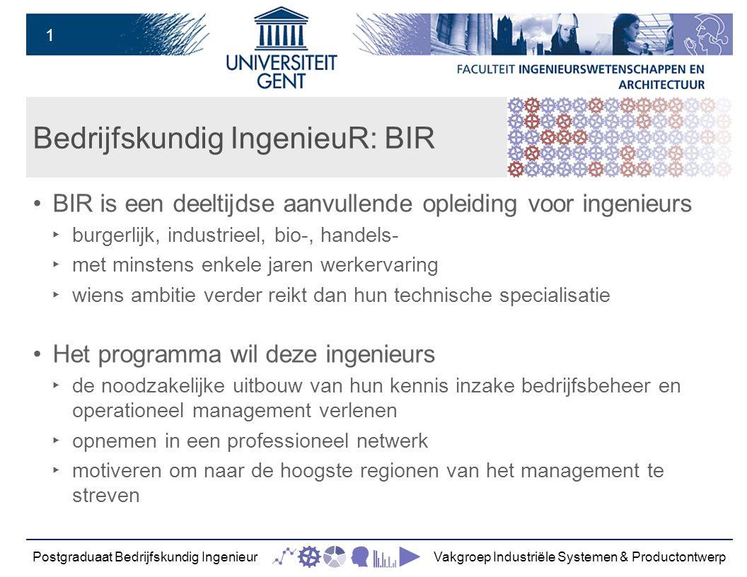 1 Bedrijfskundig IngenieuR: BIR BIR is een deeltijdse aanvullende opleiding voor ingenieurs ‣ burgerlijk, industrieel, bio-, handels- ‣ met minstens enkele jaren werkervaring ‣ wiens ambitie verder reikt dan hun technische specialisatie Het programma wil deze ingenieurs ‣ de noodzakelijke uitbouw van hun kennis inzake bedrijfsbeheer en operationeel management verlenen ‣ opnemen in een professioneel netwerk ‣ motiveren om naar de hoogste regionen van het management te streven Postgraduaat Bedrijfskundig IngenieurVakgroep Industriële Systemen & Productontwerp