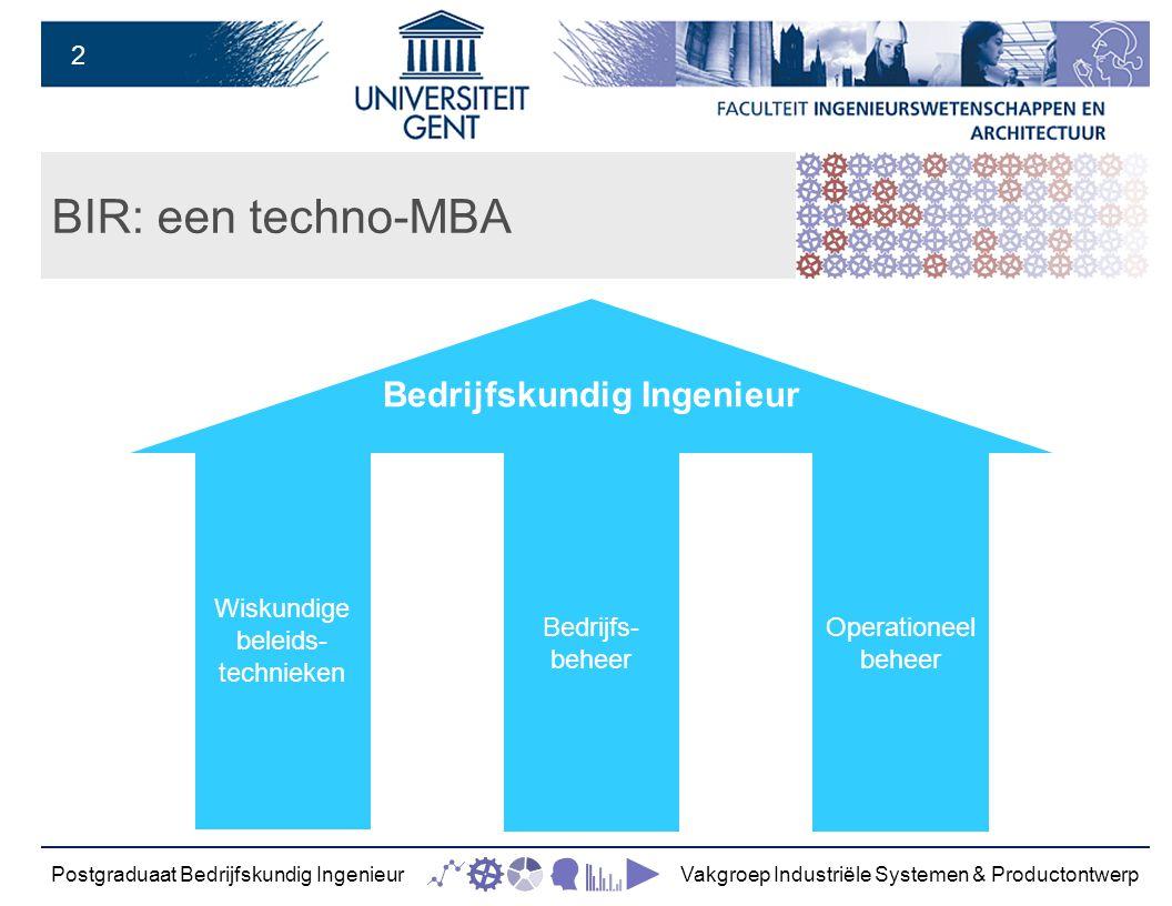 2 BIR: een techno-MBA Postgraduaat Bedrijfskundig IngenieurVakgroep Industriële Systemen & Productontwerp Wiskundige beleids- technieken Operationeel beheer Bedrijfs- beheer Bedrijfskundig Ingenieur