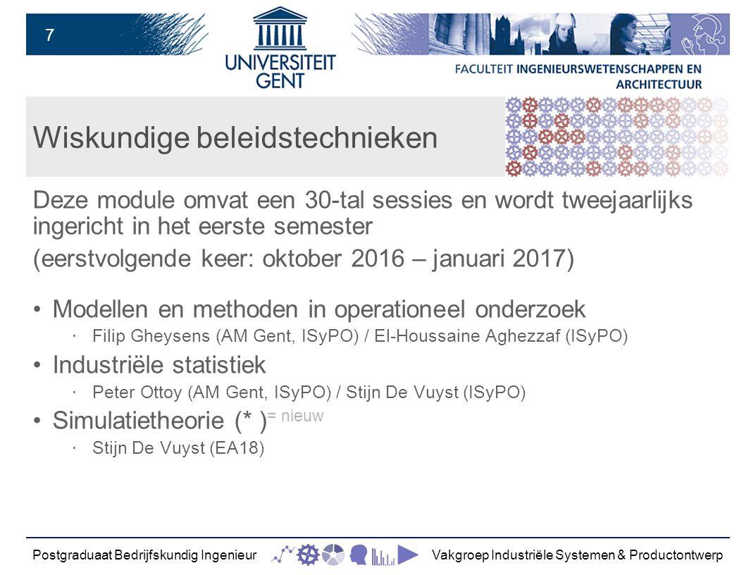 7 Wiskundige beleidstechnieken Deze module omvat een 30-tal sessies en wordt tweejaarlijks ingericht in het eerste semester (eerstvolgende keer: oktober 2016 – januari 2017) Modellen en methoden in operationeel onderzoek ‧ Filip Gheysens (AM Gent, ISyPO) / El-Houssaine Aghezzaf (ISyPO) Industriële statistiek ‧ Peter Ottoy (AM Gent, ISyPO) / Stijn De Vuyst (ISyPO) Simulatietheorie (* ) = nieuw ‧ Stijn De Vuyst (EA18) Postgraduaat Bedrijfskundig IngenieurVakgroep Industriële Systemen & Productontwerp