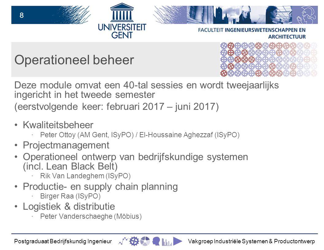 8 Operationeel beheer Deze module omvat een 40-tal sessies en wordt tweejaarlijks ingericht in het tweede semester (eerstvolgende keer: februari 2017 – juni 2017) Kwaliteitsbeheer ‧ Peter Ottoy (AM Gent, ISyPO) / El-Houssaine Aghezzaf (ISyPO) Projectmanagement Operationeel ontwerp van bedrijfskundige systemen (incl.