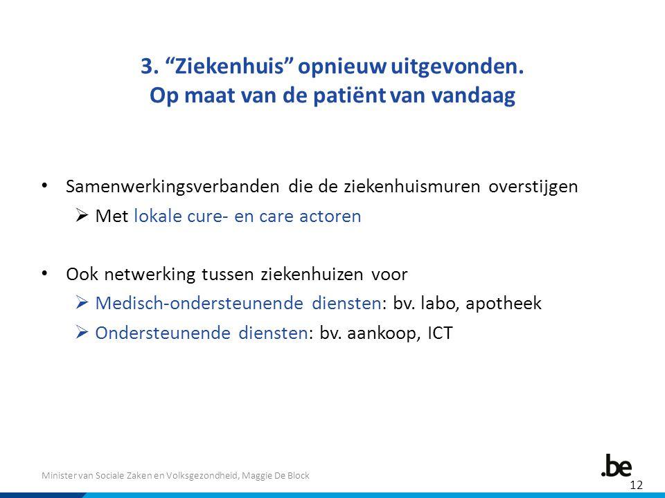 """Minister van Sociale Zaken en Volksgezondheid, Maggie De Block 3. """"Ziekenhuis"""" opnieuw uitgevonden. Op maat van de patiënt van vandaag Samenwerkingsve"""