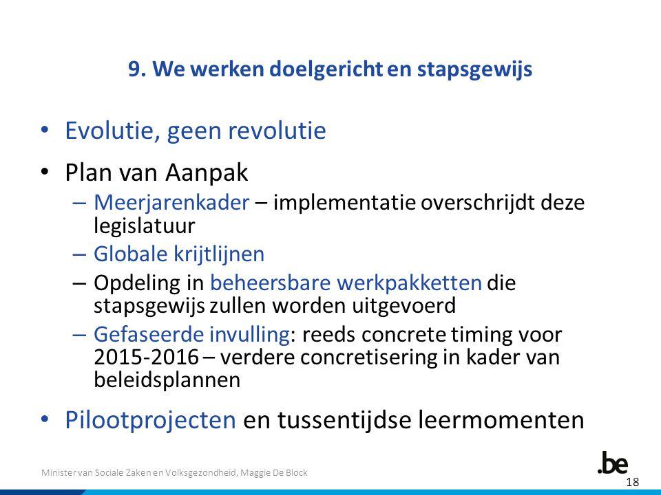 Minister van Sociale Zaken en Volksgezondheid, Maggie De Block 9. We werken doelgericht en stapsgewijs Evolutie, geen revolutie Plan van Aanpak – Meer