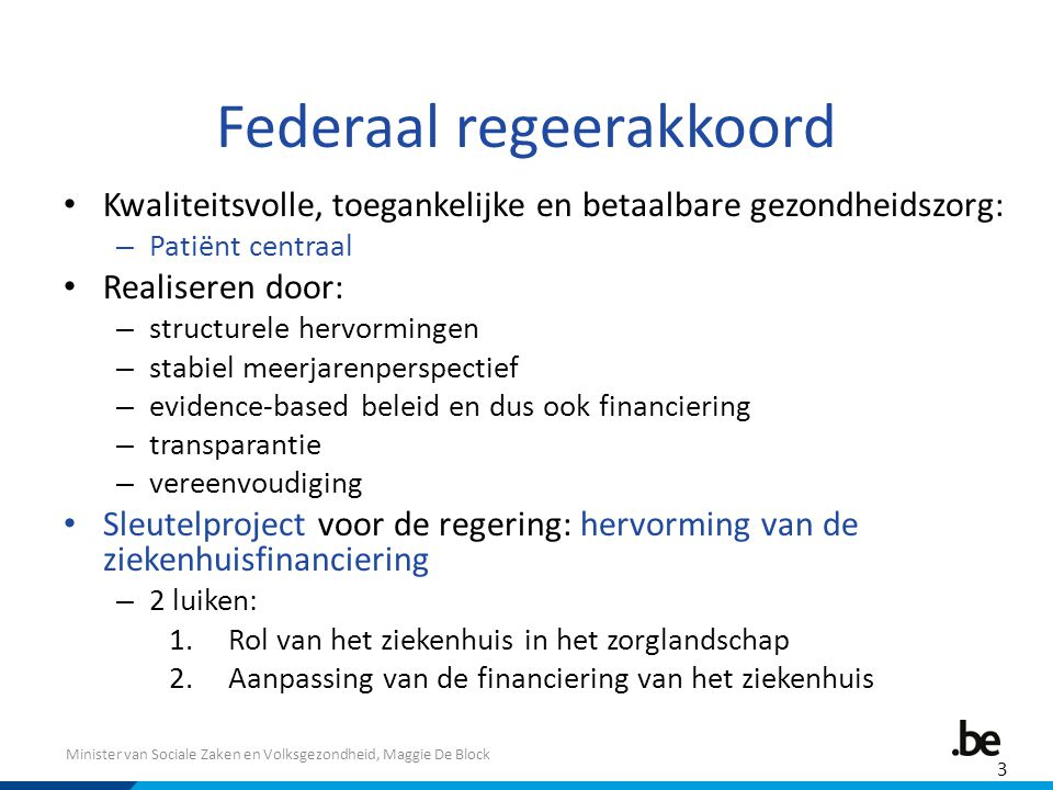Minister van Sociale Zaken en Volksgezondheid, Maggie De Block Federaal regeerakkoord Kwaliteitsvolle, toegankelijke en betaalbare gezondheidszorg: – Patiënt centraal Realiseren door: – structurele hervormingen – stabiel meerjarenperspectief – evidence-based beleid en dus ook financiering – transparantie – vereenvoudiging Sleutelproject voor de regering: hervorming van de ziekenhuisfinanciering – 2 luiken: 1.Rol van het ziekenhuis in het zorglandschap 2.Aanpassing van de financiering van het ziekenhuis 3