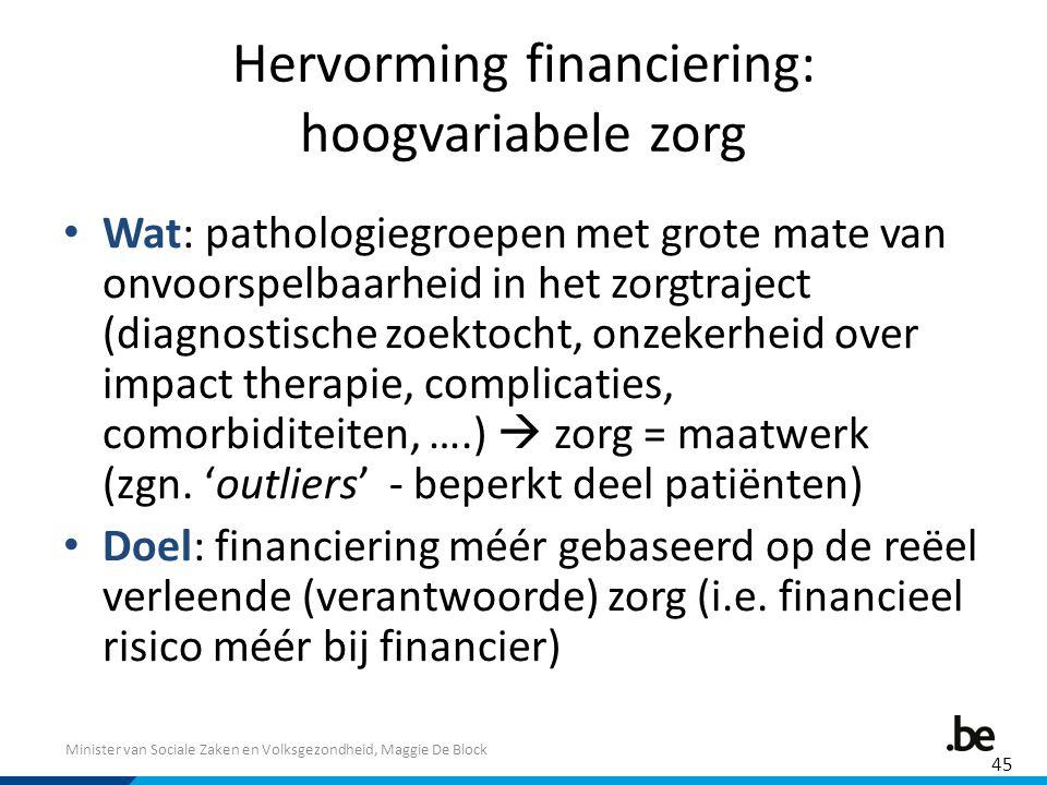 Minister van Sociale Zaken en Volksgezondheid, Maggie De Block Hervorming financiering: hoogvariabele zorg Wat: pathologiegroepen met grote mate van o
