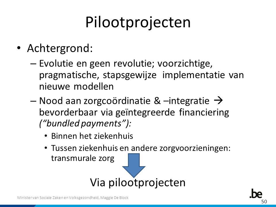 Minister van Sociale Zaken en Volksgezondheid, Maggie De Block Pilootprojecten Achtergrond: – Evolutie en geen revolutie; voorzichtige, pragmatische,