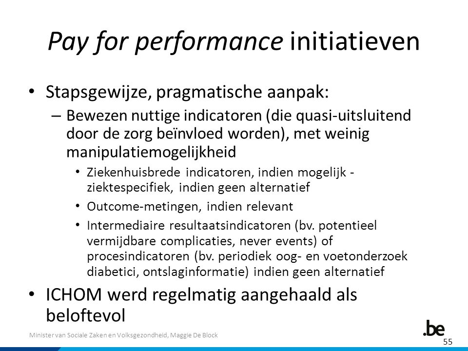 Minister van Sociale Zaken en Volksgezondheid, Maggie De Block Pay for performance initiatieven Stapsgewijze, pragmatische aanpak: – Bewezen nuttige indicatoren (die quasi-uitsluitend door de zorg beïnvloed worden), met weinig manipulatiemogelijkheid Ziekenhuisbrede indicatoren, indien mogelijk - ziektespecifiek, indien geen alternatief Outcome-metingen, indien relevant Intermediaire resultaatsindicatoren (bv.