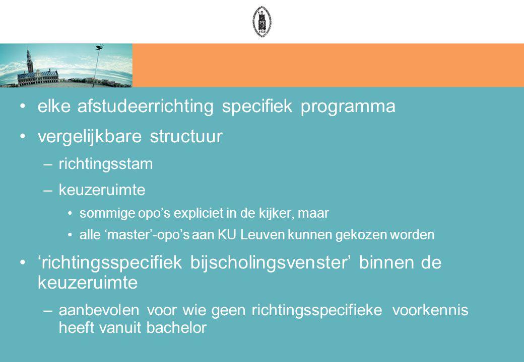 elke afstudeerrichting specifiek programma vergelijkbare structuur –richtingsstam –keuzeruimte sommige opo's expliciet in de kijker, maar alle 'master'-opo's aan KU Leuven kunnen gekozen worden 'richtingsspecifiek bijscholingsvenster' binnen de keuzeruimte –aanbevolen voor wie geen richtingsspecifieke voorkennis heeft vanuit bachelor