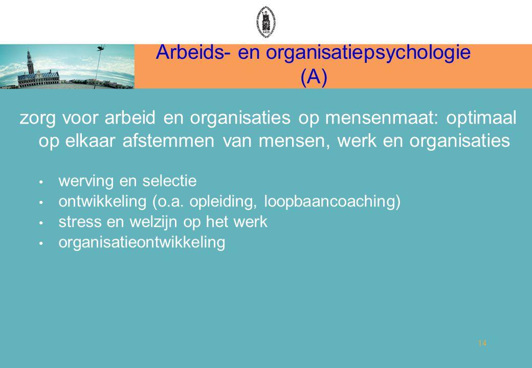 Arbeids- en organisatiepsychologie (A) 14 zorg voor arbeid en organisaties op mensenmaat: optimaal op elkaar afstemmen van mensen, werk en organisaties werving en selectie ontwikkeling (o.a.