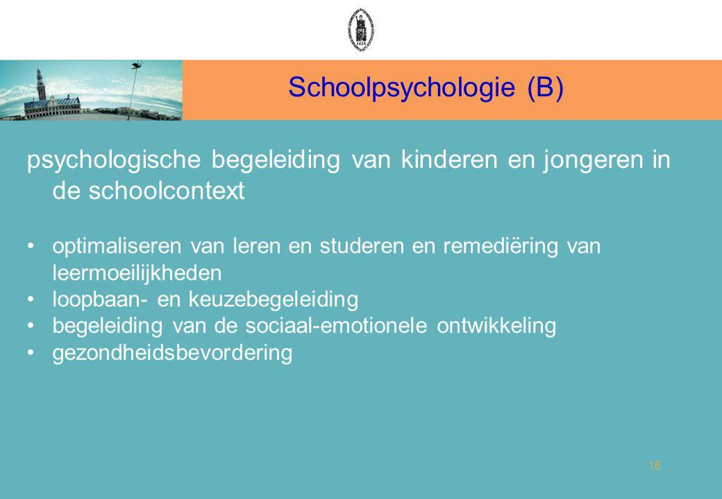 Schoolpsychologie (B) 16 psychologische begeleiding van kinderen en jongeren in de schoolcontext optimaliseren van leren en studeren en remediëring van leermoeilijkheden loopbaan- en keuzebegeleiding begeleiding van de sociaal-emotionele ontwikkeling gezondheidsbevordering