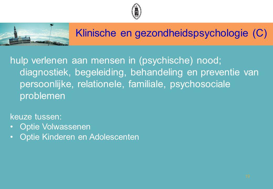 Klinische en gezondheidspsychologie (C) 19 hulp verlenen aan mensen in (psychische) nood; diagnostiek, begeleiding, behandeling en preventie van persoonlijke, relationele, familiale, psychosociale problemen keuze tussen: Optie Volwassenen Optie Kinderen en Adolescenten