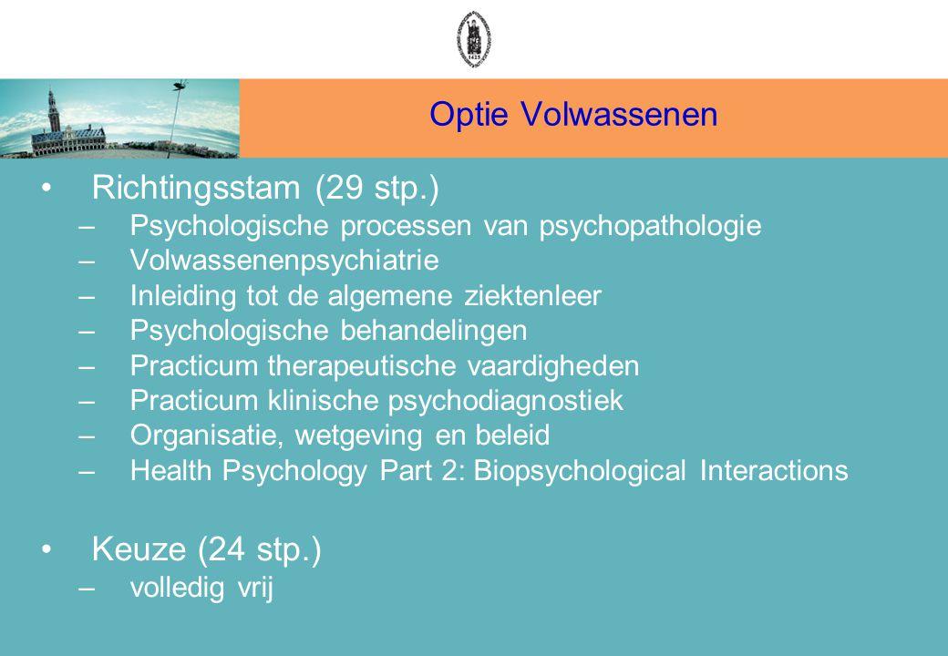 Optie Volwassenen Richtingsstam (29 stp.) –Psychologische processen van psychopathologie –Volwassenenpsychiatrie –Inleiding tot de algemene ziektenleer –Psychologische behandelingen –Practicum therapeutische vaardigheden –Practicum klinische psychodiagnostiek –Organisatie, wetgeving en beleid –Health Psychology Part 2: Biopsychological Interactions Keuze (24 stp.) –volledig vrij