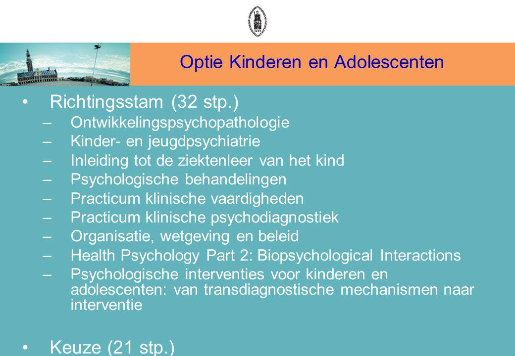 Optie Kinderen en Adolescenten Richtingsstam (32 stp.) –Ontwikkelingspsychopathologie –Kinder- en jeugdpsychiatrie –Inleiding tot de ziektenleer van het kind –Psychologische behandelingen –Practicum klinische vaardigheden –Practicum klinische psychodiagnostiek –Organisatie, wetgeving en beleid –Health Psychology Part 2: Biopsychological Interactions –Psychologische interventies voor kinderen en adolescenten: van transdiagnostische mechanismen naar interventie Keuze (21 stp.)