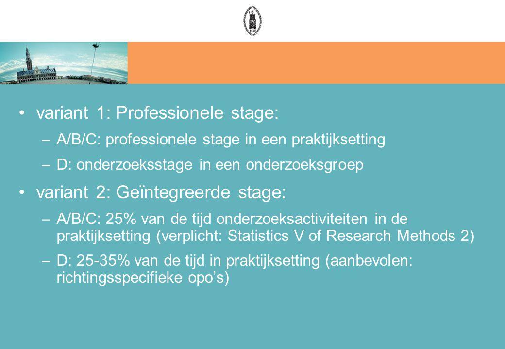 variant 1: Professionele stage: –A/B/C: professionele stage in een praktijksetting –D: onderzoeksstage in een onderzoeksgroep variant 2: Geïntegreerde stage: –A/B/C: 25% van de tijd onderzoeksactiviteiten in de praktijksetting (verplicht: Statistics V of Research Methods 2) –D: 25-35% van de tijd in praktijksetting (aanbevolen: richtingsspecifieke opo's)