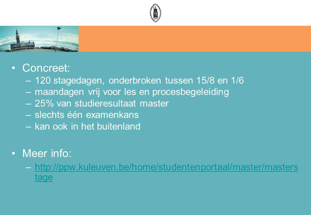 Concreet: –120 stagedagen, onderbroken tussen 15/8 en 1/6 –maandagen vrij voor les en procesbegeleiding –25% van studieresultaat master –slechts één examenkans –kan ook in het buitenland Meer info: –http://ppw.kuleuven.be/home/studentenportaal/master/masters tagehttp://ppw.kuleuven.be/home/studentenportaal/master/masters tage