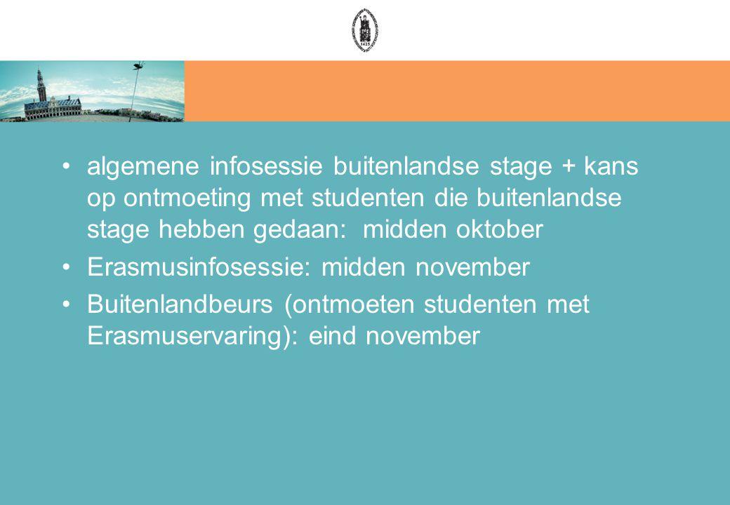 algemene infosessie buitenlandse stage + kans op ontmoeting met studenten die buitenlandse stage hebben gedaan: midden oktober Erasmusinfosessie: midden november Buitenlandbeurs (ontmoeten studenten met Erasmuservaring): eind november