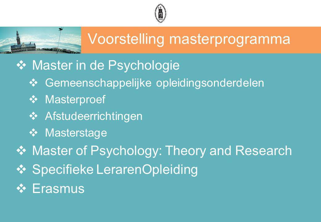 Voorstelling masterprogramma  Master in de Psychologie  Gemeenschappelijke opleidingsonderdelen  Masterproef  Afstudeerrichtingen  Masterstage  Master of Psychology: Theory and Research  Specifieke LerarenOpleiding  Erasmus