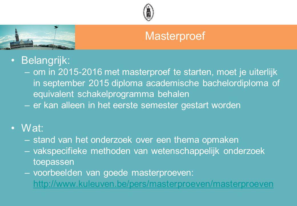 Masterproef Belangrijk: –om in 2015-2016 met masterproef te starten, moet je uiterlijk in september 2015 diploma academische bachelordiploma of equivalent schakelprogramma behalen –er kan alleen in het eerste semester gestart worden Wat: –stand van het onderzoek over een thema opmaken –vakspecifieke methoden van wetenschappelijk onderzoek toepassen –voorbeelden van goede masterproeven: http://www.kuleuven.be/pers/masterproeven/masterproeven http://www.kuleuven.be/pers/masterproeven/masterproeven