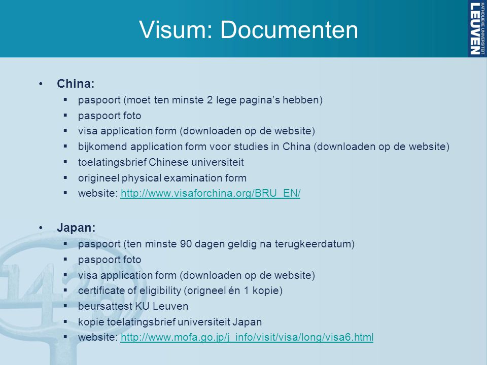 Visum: Documenten Taiwan:  paspoort (nog minstens 6 maanden geldig)  visa application form (downloaden op de website)  2 paspoort foto's  toelatingsbrief universiteit  website: http://www.taiwanembassy.org/be/ct.asp?xItem=271137&ctNode=479&mp=102 http://www.taiwanembassy.org/be/ct.asp?xItem=271137&ctNode=479&mp=102 Rusland:  paspoort (nog 18 maanden geldig na begindatum visum + 2 lege pagina's)  visumaanvraag formulier (downloaden op de website)  paspoort foto  verzekeringsattest voor ziekte en repatriëring  attest over afwezigheid HIV infectie  uitnodigingsbrief universiteit  website: http://www.belgium.mid.ru/cons_ned.html#workhttp://www.belgium.mid.ru/cons_ned.html#work