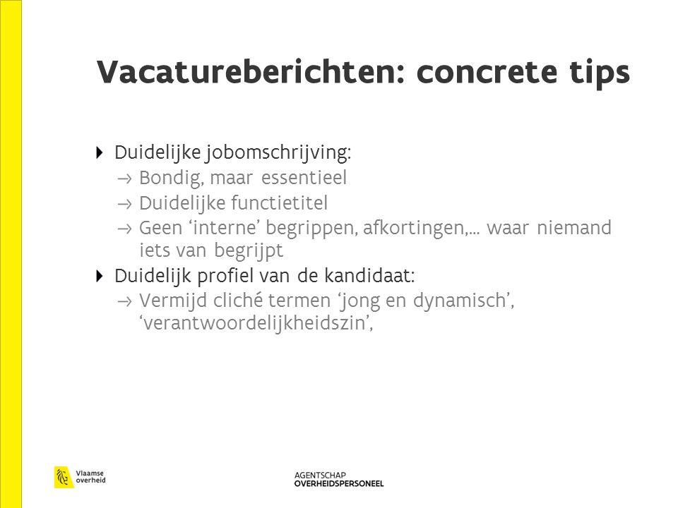 Vacatureberichten: concrete tips Duidelijke jobomschrijving: Bondig, maar essentieel Duidelijke functietitel Geen 'interne' begrippen, afkortingen,… w