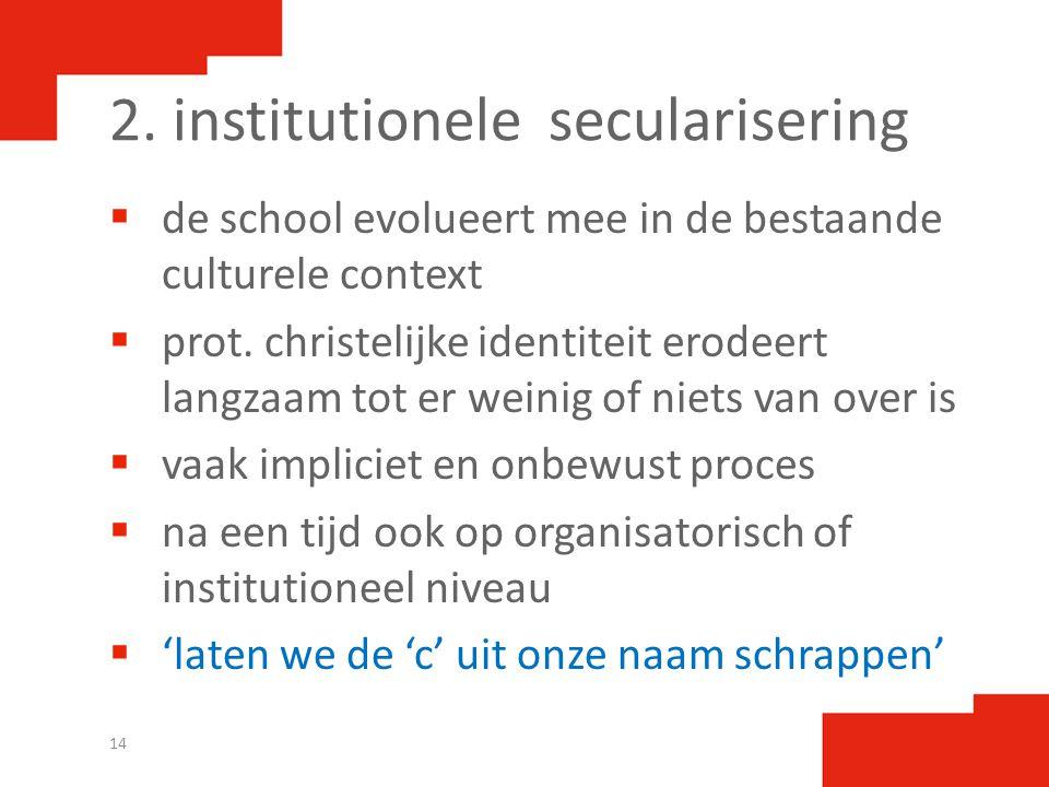 2. institutionele secularisering  de school evolueert mee in de bestaande culturele context  prot. christelijke identiteit erodeert langzaam tot er