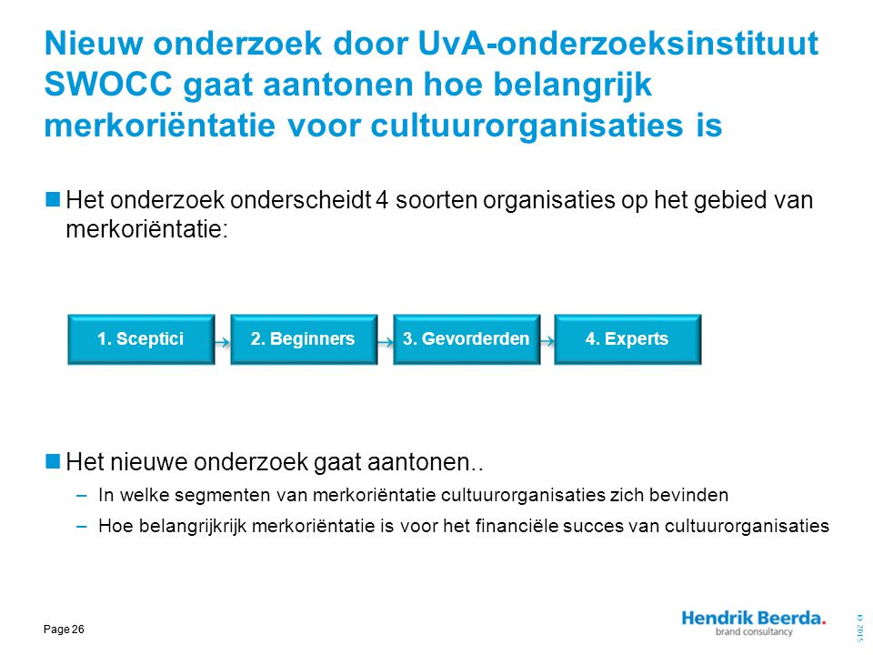 © 2015 Page 26 Nieuw onderzoek door UvA-onderzoeksinstituut SWOCC gaat aantonen hoe belangrijk merkoriëntatie voor cultuurorganisaties is Het onderzoe