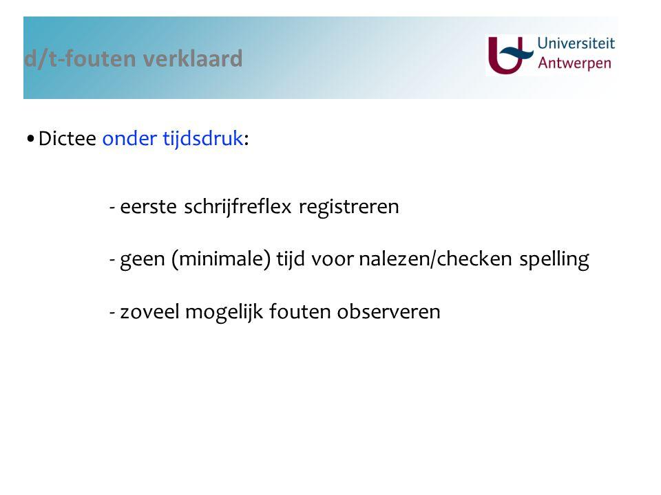 d/t-fouten verklaard Dictee onder tijdsdruk: - eerste schrijfreflex registreren - geen (minimale) tijd voor nalezen/checken spelling - zoveel mogelijk