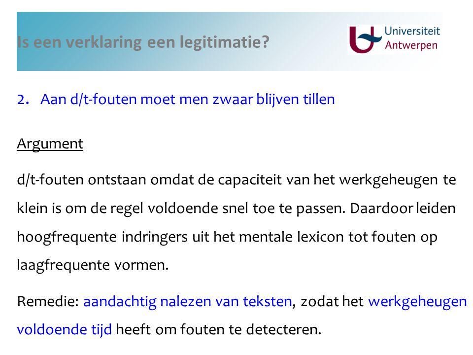 Is een verklaring een legitimatie? 2. Aan d/t-fouten moet men zwaar blijven tillen Argument d/t-fouten ontstaan omdat de capaciteit van het werkgeheug