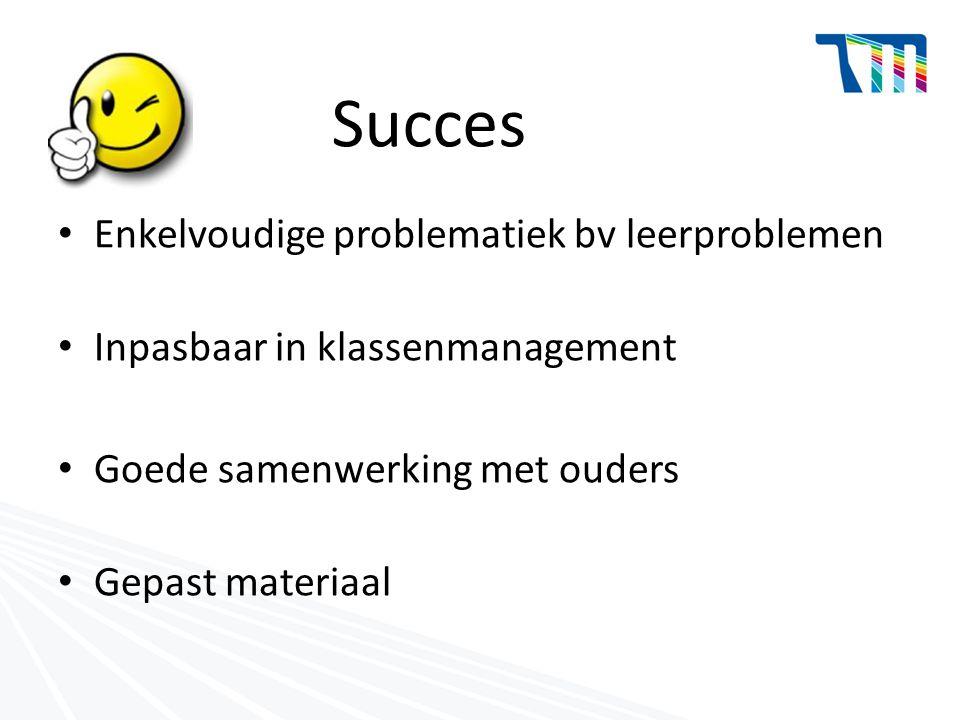 Succes Enkelvoudige problematiek bv leerproblemen Inpasbaar in klassenmanagement Goede samenwerking met ouders Gepast materiaal