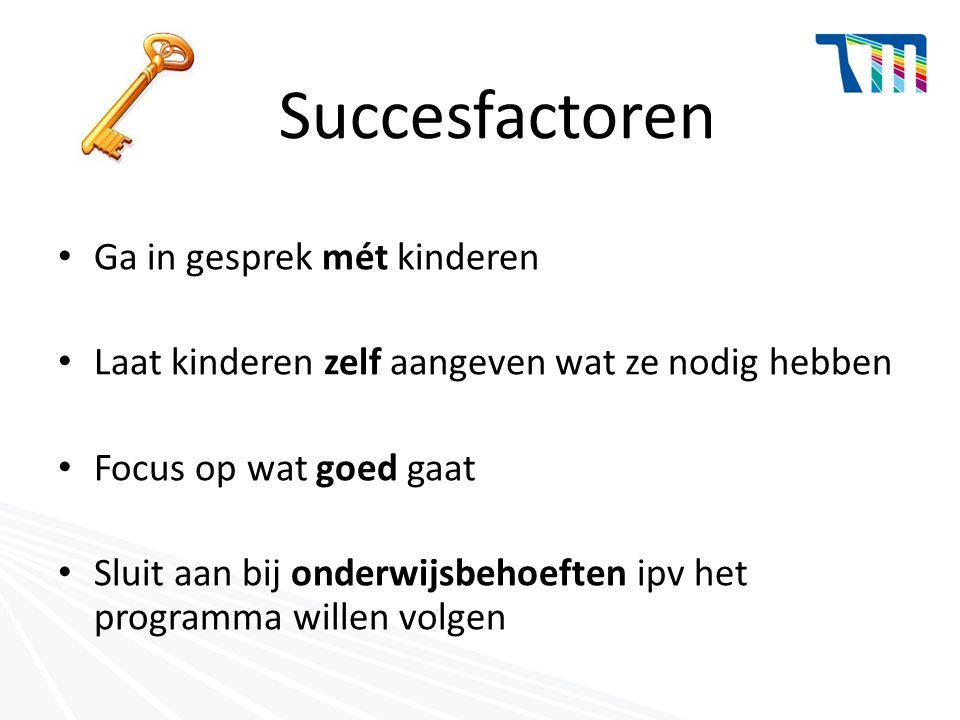 Succesfactoren Ga in gesprek mét kinderen Laat kinderen zelf aangeven wat ze nodig hebben Focus op wat goed gaat Sluit aan bij onderwijsbehoeften ipv