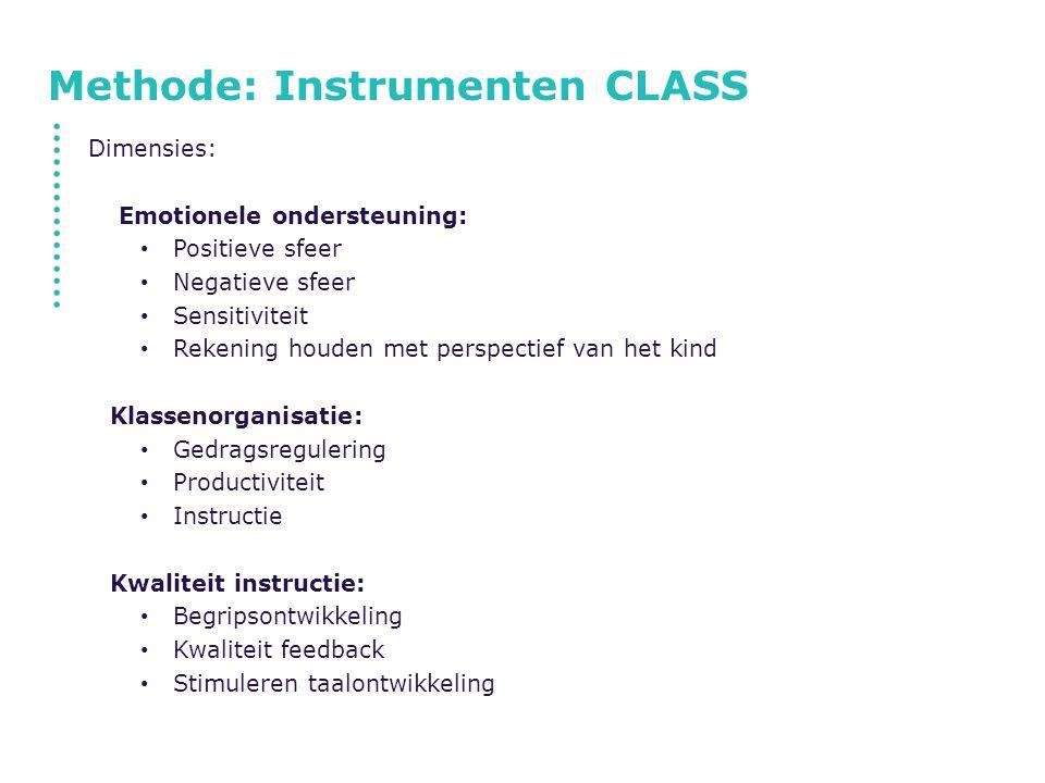 Methode: Instrumenten CLASS Dimensies: Emotionele ondersteuning: Positieve sfeer Negatieve sfeer Sensitiviteit Rekening houden met perspectief van het