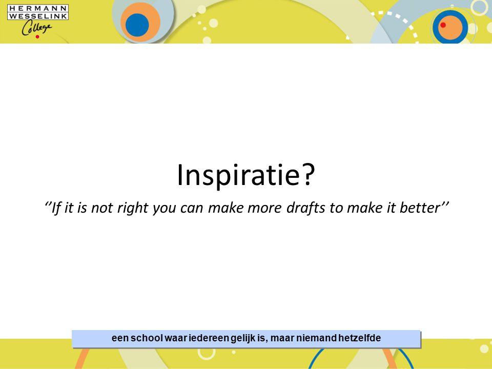 een school waar iedereen gelijk is, maar niemand hetzelfde Inspiratie? ''If it is not right you can make more drafts to make it better''
