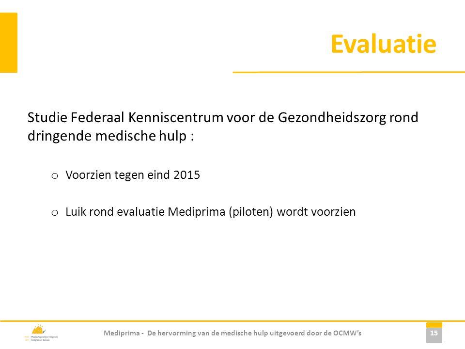 Evaluatie Studie Federaal Kenniscentrum voor de Gezondheidszorg rond dringende medische hulp : o Voorzien tegen eind 2015 o Luik rond evaluatie Mediprima (piloten) wordt voorzien Mediprima - De hervorming van de medische hulp uitgevoerd door de OCMW's 15