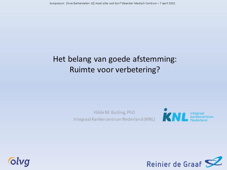 Het belang van goede afstemming: Ruimte voor verbetering? Hilde M. Buiting, PhD Integraal Kankercentrum Nederland (IKNL) Symposium: (Over)behandelen: