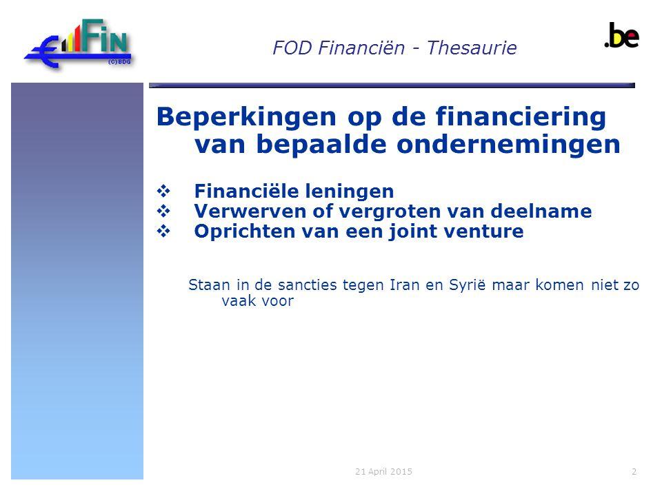 FOD Financiën - Thesaurie Beperkingen op de financiering van bepaalde ondernemingen  Financiële leningen  Verwerven of vergroten van deelname  Oprichten van een joint venture Staan in de sancties tegen Iran en Syrië maar komen niet zo vaak voor 221 April 2015