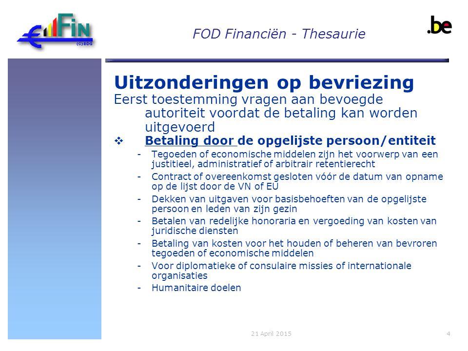FOD Financiën - Thesaurie Uitzonderingen op bevriezing Eerst toestemming vragen aan bevoegde autoriteit voordat de betaling kan worden uitgevoerd  Betaling door de opgelijste persoon/entiteit -Tegoeden of economische middelen zijn het voorwerp van een justitieel, administratief of arbitrair retentierecht -Contract of overeenkomst gesloten vóór de datum van opname op de lijst door de VN of EU -Dekken van uitgaven voor basisbehoeften van de opgelijste persoon en leden van zijn gezin -Betalen van redelijke honoraria en vergoeding van kosten van juridische diensten -Betaling van kosten voor het houden of beheren van bevroren tegoeden of economische middelen -Voor diplomatieke of consulaire missies of internationale organisaties -Humanitaire doelen 421 April 2015
