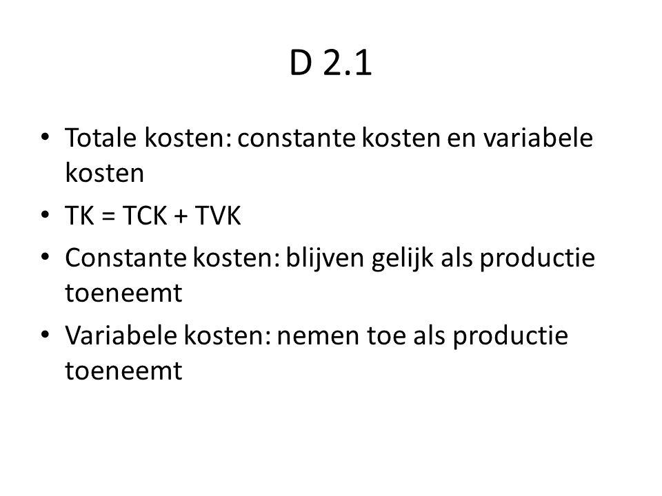 D 2.1 Totale kosten: constante kosten en variabele kosten TK = TCK + TVK Constante kosten: blijven gelijk als productie toeneemt Variabele kosten: nemen toe als productie toeneemt