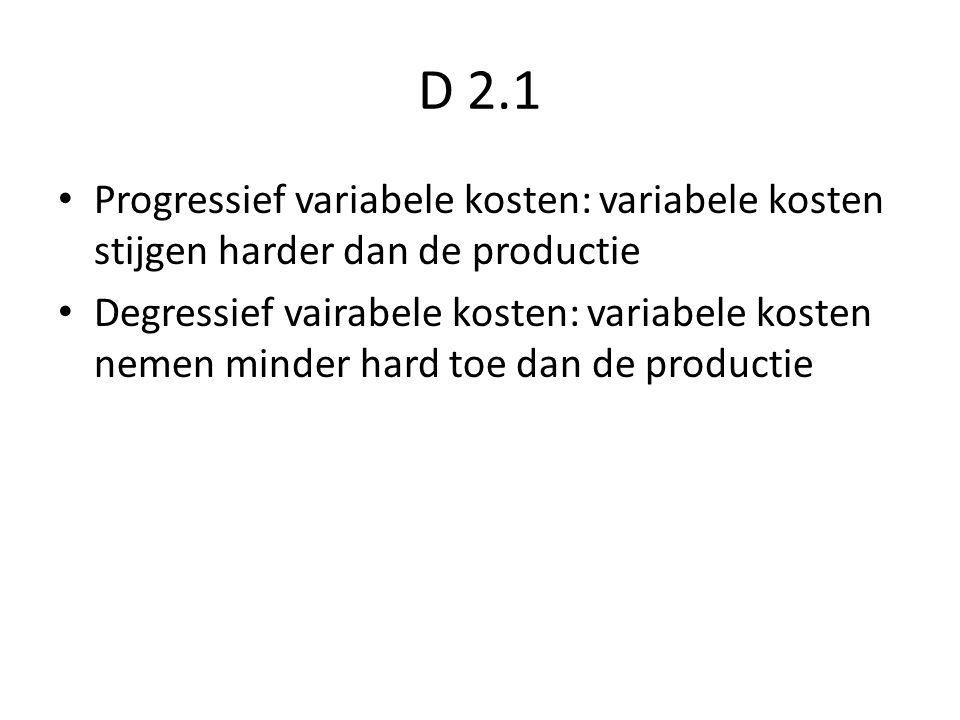 D 2.1 Progressief variabele kosten: variabele kosten stijgen harder dan de productie Degressief vairabele kosten: variabele kosten nemen minder hard toe dan de productie