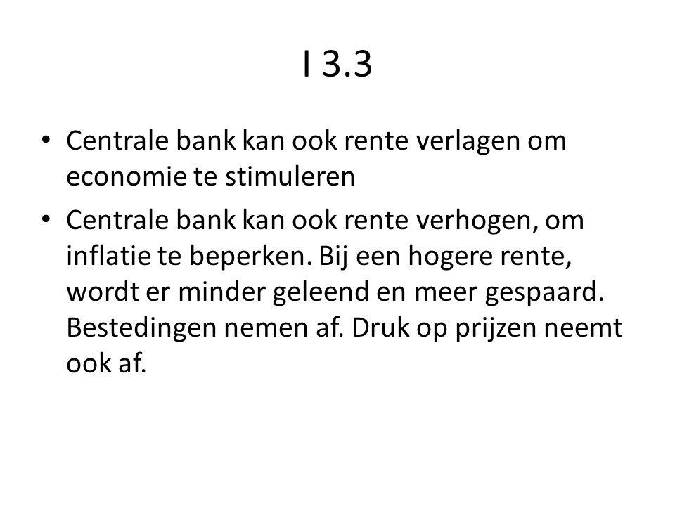 I 3.3 Centrale bank kan ook rente verlagen om economie te stimuleren Centrale bank kan ook rente verhogen, om inflatie te beperken. Bij een hogere ren