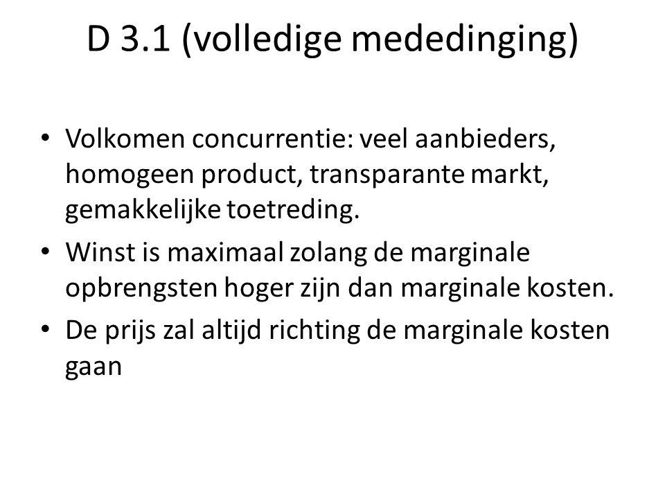 D 3.1 (volledige mededinging) Volkomen concurrentie: veel aanbieders, homogeen product, transparante markt, gemakkelijke toetreding. Winst is maximaal