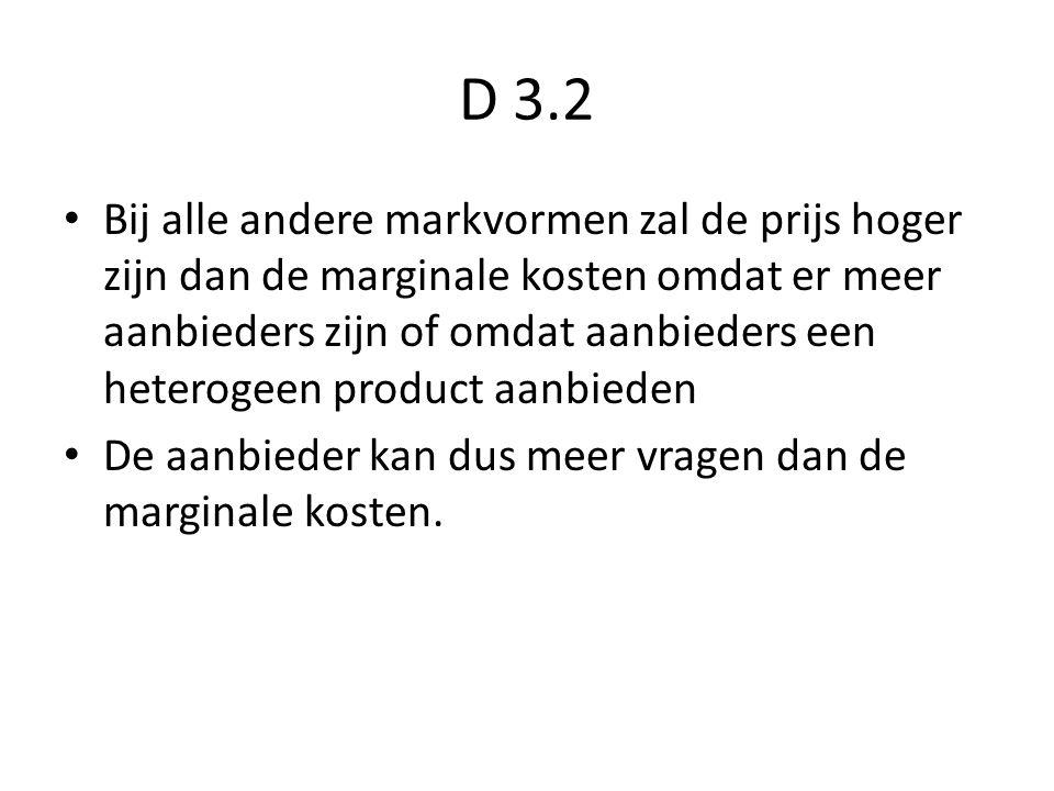 D 3.2 Bij alle andere markvormen zal de prijs hoger zijn dan de marginale kosten omdat er meer aanbieders zijn of omdat aanbieders een heterogeen product aanbieden De aanbieder kan dus meer vragen dan de marginale kosten.