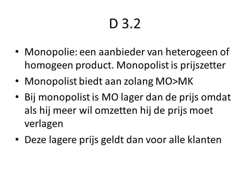 D 3.2 Monopolie: een aanbieder van heterogeen of homogeen product. Monopolist is prijszetter Monopolist biedt aan zolang MO>MK Bij monopolist is MO la