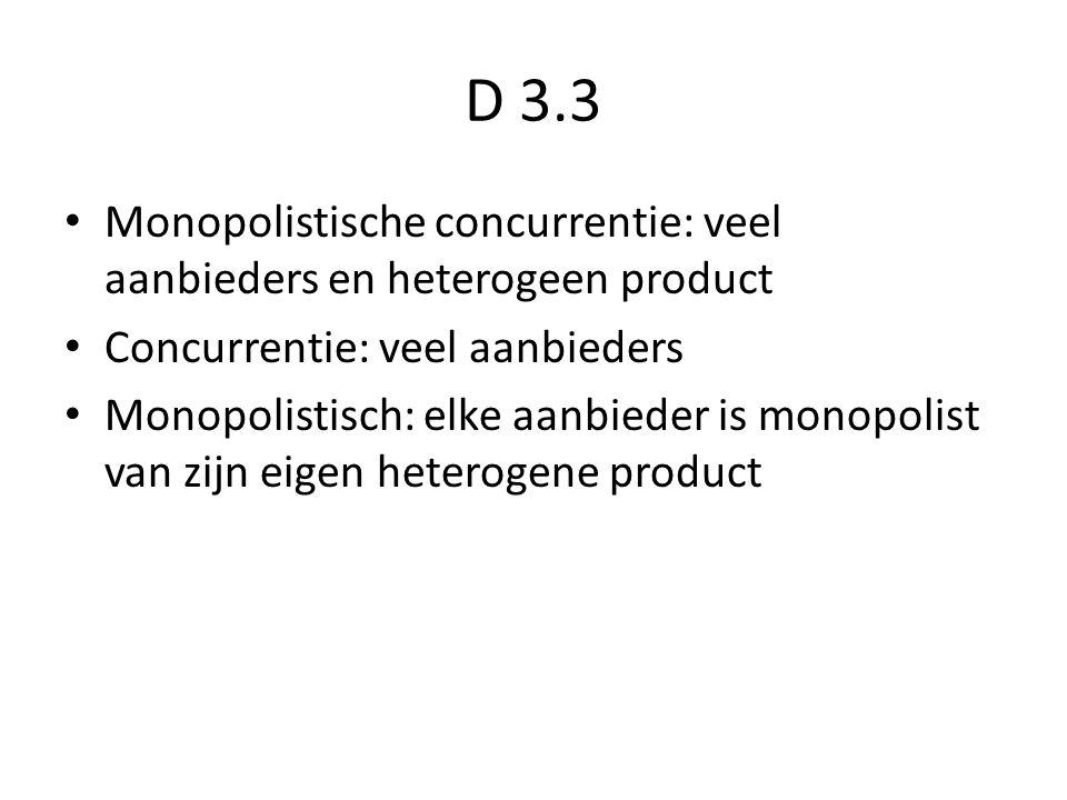 D 3.3 Monopolistische concurrentie: veel aanbieders en heterogeen product Concurrentie: veel aanbieders Monopolistisch: elke aanbieder is monopolist van zijn eigen heterogene product