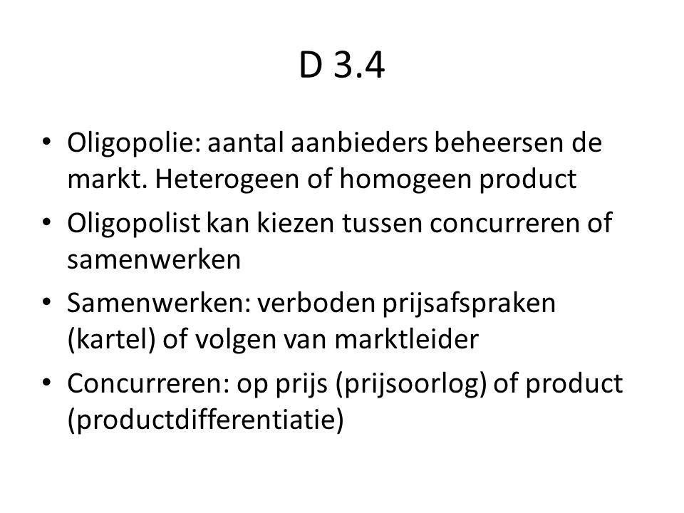 D 3.4 Oligopolie: aantal aanbieders beheersen de markt. Heterogeen of homogeen product Oligopolist kan kiezen tussen concurreren of samenwerken Samenw