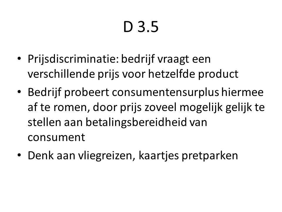 D 3.5 Prijsdiscriminatie: bedrijf vraagt een verschillende prijs voor hetzelfde product Bedrijf probeert consumentensurplus hiermee af te romen, door prijs zoveel mogelijk gelijk te stellen aan betalingsbereidheid van consument Denk aan vliegreizen, kaartjes pretparken