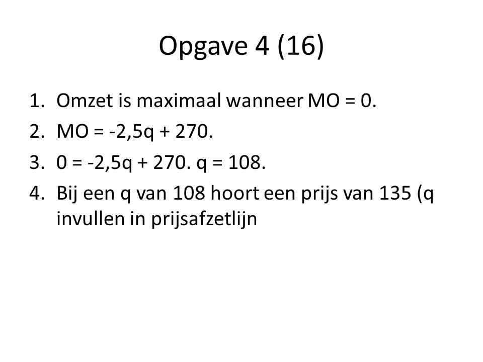 Opgave 4 (16) 1.Omzet is maximaal wanneer MO = 0. 2.MO = -2,5q + 270. 3.0 = -2,5q + 270. q = 108. 4.Bij een q van 108 hoort een prijs van 135 (q invul